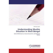 Understanding Muslim Situation in West Bengal - Some Reflections on Socio-Economic and Political Status