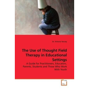 The Use of Thought Field Therapy in Educational Settings - A Guide for Practitioners, Educators, Parents, Students and Those Who Work With Youth