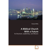 A Biblical Church With a Future - Its Structure, Leadership, and Mission