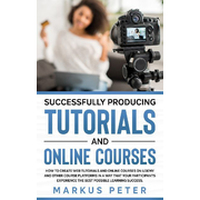 Successfully Producing Tutorials and Online Courses - How to create web tutorials and online courses on Udemy and other course platforms in a way that your participants experience the best possible learning success.