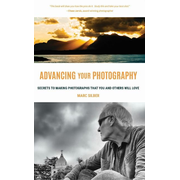 Advancing Your Photography: Secrets to Making Photographs That You and Others Will Love (Photography Book for Beginners, Digital Photography, Phot