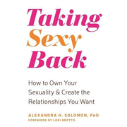 Taking Sexy Back: How to Own Your Sexuality and Create the Relationships You Want