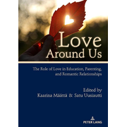 Love Around Us - The Role of Love in Education, Parenting, and Romantic Relationships