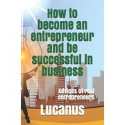 How to become an entrepreneur and be successful in business: Advices of real entrepreneurs