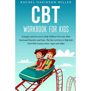 CBT Workbook For Kids: Strategies and Exercises to Help Children Overcome Their Emotional Disorders and Fears. The Best Activities to Help Ki