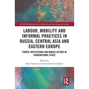 Labour, Mobility and Informal Practices in Russia, Central Asia and Eastern Europe