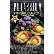 Potassium Deficiency Solution Cookbook: Take the leap and start loving yourself with these mouth-watering diet recipes that will give you the right bo