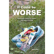 It Could Be Worse: A Girlfriend's Guide for Runners Who Detest Running