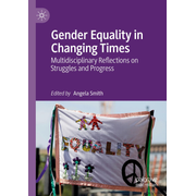 Gender Equality in Changing Times - Multidisciplinary Reflections on Struggles and Progress