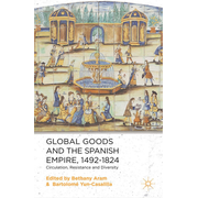 Global Goods and the Spanish Empire, 1492-1824 - Circulation, Resistance and Diversity