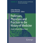 Professors, Physicians and Practices in the History of Medicine - Essays in Honor of Nancy Siraisi