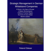 Strategic Management in German Mittelstand Companies - A Study in the Heart of Europe in Baden-Württemberg's Heilbronn Franken Region the Home of many Global Market Leaders