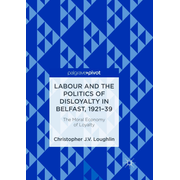 Labour and the Politics of Disloyalty in Belfast, 1921-39 - The Moral Economy of Loyalty