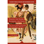 Staging the Slums, Slumming the Stage - Class, Poverty, Ethnicity, and Sexuality in American Theatre, 1890–1916