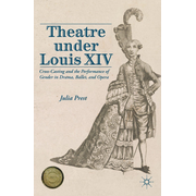 Theatre Under Louis XIV - Cross-Casting and the Performance of Gender in Drama, Ballet and Opera