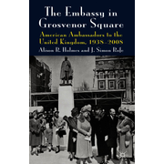 The Embassy in Grosvenor Square - American Ambassadors to the United Kingdom, 1938-2008