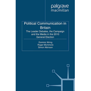 Political Communication in Britain - The Leader's Debates, the Campaign and the Media in the 2010 General Election