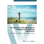 An Inquiry of the Ideological Lineage of Conscious Capitalism - The Search for a Better Socioeconopolitical System