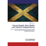 Young People, New Media and Scottish Independence - How are the Scottish National Party using new media to encourage young voters to vote yes to an independent Scotland?