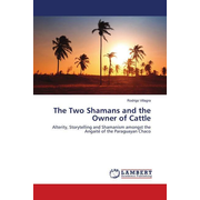 The Two Shamans and the Owner of Cattle - Alterity, Storytelling and Shamanism amongst the Angaité of the Paraguayan Chaco
