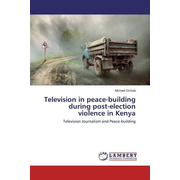 Television in peace-building during post-election violence in Kenya - Television Journalism and Peace-building