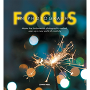 Focus in Photography - Understand the Fundamentals, Explore the Creative, Take Beautiful Photos