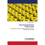 Securing Uranium Yellowcake - Assessing the Strategic Politics of Uranium and Their Implications for Conflict