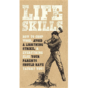 Life Skills: How to Chop Wood, Avoid a Lightning Strike, and Everything Else Your Parents Should Have Taught You!