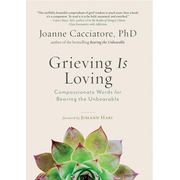 Grieving Is Loving: Compassionate Words for Bearing the Unbearable