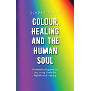 Colour, Healing, and the Human Soul: Understanding Colours and Using Them for Health and Therapy