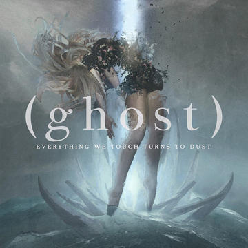 (Ghost) Everything We Touch Turns To Dust