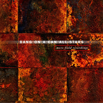 Bang on a Can All Stars More Field Recordings