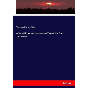 Weir, Thomas Hunter A Short History of the Hebrew Text of the Old Testament