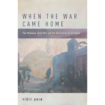 Ak& When the War Came Home: The Ottomans' Great War and the Devastation of an Empire