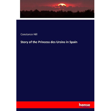 Hill, Constance Story of the Princess des Ursins in Spain
