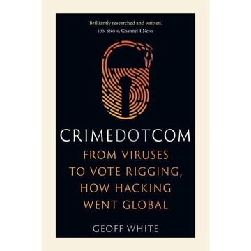 White, Geoff Crime Dot Com: From Viruses to Vote Rigging, How Hacking Went Global