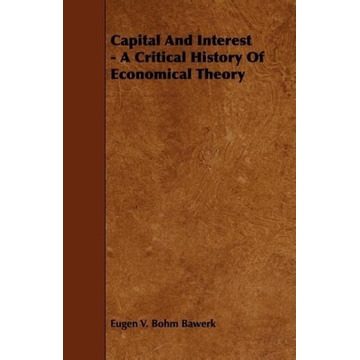 Bawerk, Eugen V. Bohm Capital And Interest - A Critical History Of Economical Theory