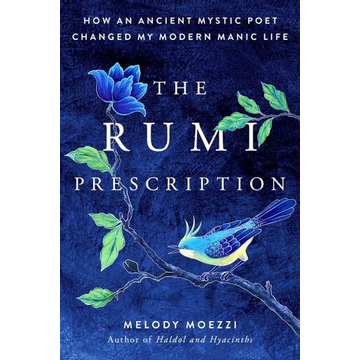 Moezzi, Melody The Rumi Prescription: How an Ancient Mystic Poet Changed My Modern Manic Life