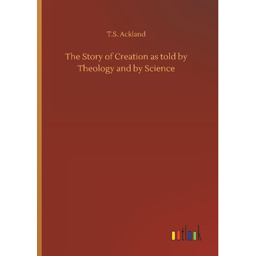Ackland, T. S. The Story of Creation as told by Theology and by Science