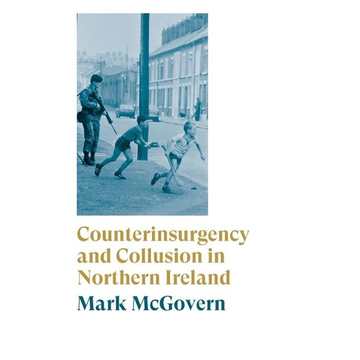 Mcgovern, Mark Counterinsurgency and Collusion in Northern Ireland