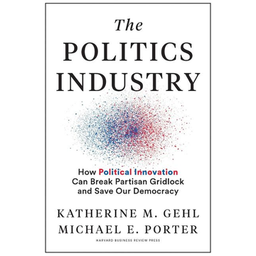Gehl, Katherine M. The Politics Industry: How Political Innovation Can Break Partisan Gridlock and Save Our Democracy