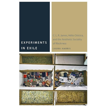 Harris, Laura Experiments in Exile: C. L. R. James, Hélio Oiticica, and the Aesthetic Sociality of Blackness