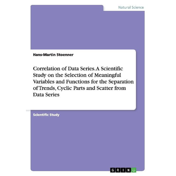 Stoenner, Hans-Martin Correlation of Data Series. A Scientific Study on the Selection of Meaningful Variables and Functions for the Separation of Trends, Cyclic Parts and Scatter from Data Series