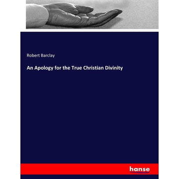 Barclay, Robert An Apology for the True Christian Divinity