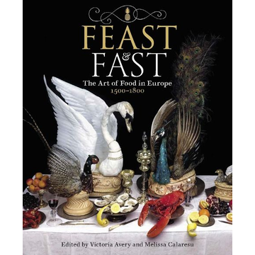 Avery, Victoria Feast & Fast: The Art of Food in Europe, 1500-1800