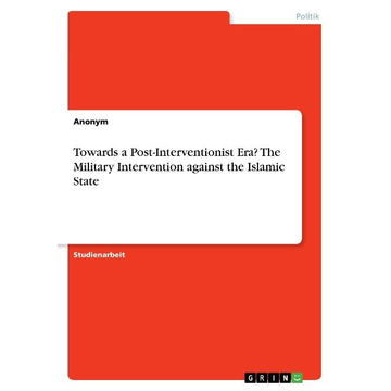 Anonym Towards a Post-Interventionist Era? The Military Intervention against the Islamic State