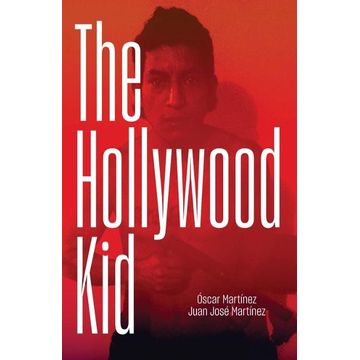 Martinez, Oscar The Hollywood Kid: The Violent Life and Violent Death of an Ms-13 Hitman