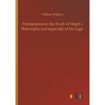 Wallace, William Prolegomena to the Study of Hegel´s Philosophy and especially of his Logic
