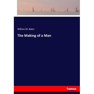 Baker, William M. The Making of a Man
