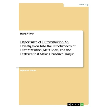 Vilotic, Ivana Importance of Differentiation. An Investigation Into the Effectiveness of Differentiation, Main Tools, and the Features that Make a Product Unique